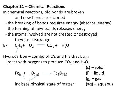 Chapter 11 – Chemical Reactions In chemical reactions, old bonds are broken and new bonds are formed - the breaking of bonds requires energy (absorbs energy)