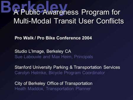 Berkeley A Public Awareness Program for Multi-Modal Transit User Conflicts Pro Walk / Pro Bike Conference 2004 Studio L'Image, Berkeley CA Sue Labouvie.
