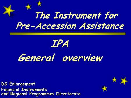 The Instrument for Pre-Accession Assistance IPA General overview DG Enlargement Financial Instruments and Regional Programmes Directorate.