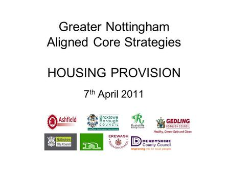 Greater Nottingham Aligned Core Strategies HOUSING PROVISION 7 th April 2011.