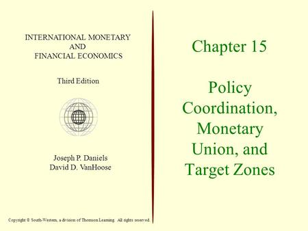 Chapter 15 Policy Coordination, Monetary Union, and Target Zones INTERNATIONAL MONETARY AND FINANCIAL ECONOMICS Third Edition Joseph P. Daniels David D.