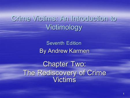 1 Crime Victims: An Introduction to Victimology Seventh Edition By Andrew Karmen Chapter Two: The Rediscovery of Crime Victims.