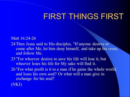 FIRST THINGS FIRST Matt 16:24-26 24Then Jesus said to His disciples, If anyone desires to come after Me, let him deny himself, and take up his cross,