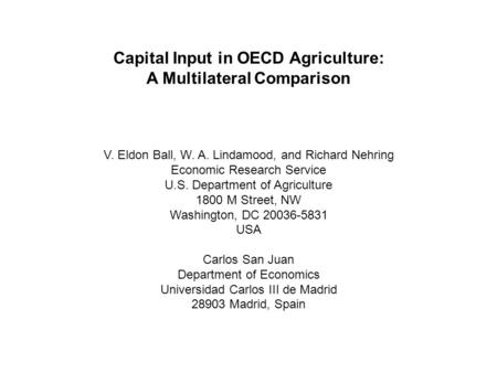Capital Input in OECD Agriculture: A Multilateral Comparison V. Eldon Ball, W. A. Lindamood, and Richard Nehring Economic Research Service U.S. Department.