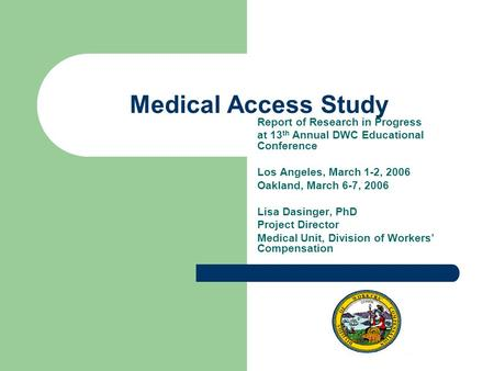 Medical Access Study Report of Research in Progress at 13 th Annual DWC Educational Conference Los Angeles, March 1-2, 2006 Oakland, March 6-7, 2006 Lisa.