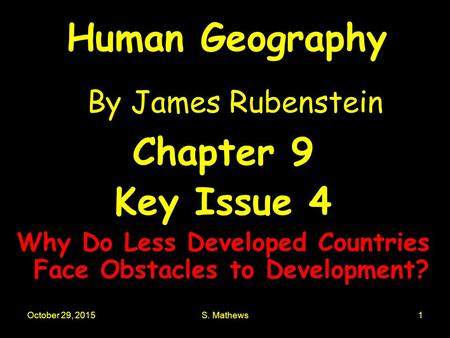 October 29, 2015S. Mathews1 Human Geography By James Rubenstein Chapter 9 Key Issue 4 Why Do Less Developed Countries Face Obstacles to Development?