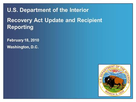 Recovery Act Update & Recipient Reporting February 2010 1 U.S. Department of the Interior Recovery Act Update and Recipient Reporting February 18, 2010.