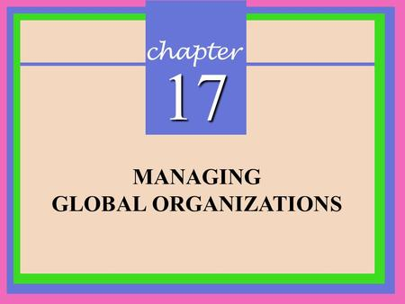 Chapter 17 MANAGING GLOBAL ORGANIZATIONS. CHAPTER 17 Managing Global Organizations Copyright © 2002 Prentice-Hall Globalization Concepts Global Organization:Global.