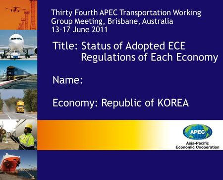 Title: Status of Adopted ECE Regulations of Each Economy Name: Economy: Republic of KOREA Economy: Thirty Fourth APEC Transportation Working Group Meeting,