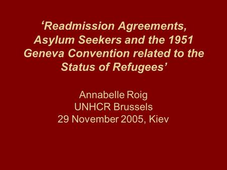 ' Readmission Agreements, Asylum Seekers and the 1951 Geneva Convention related to the Status of Refugees' Annabelle Roig UNHCR Brussels 29 November 2005,