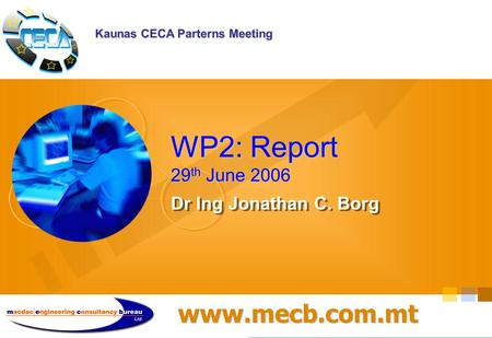 Www.mecb.com.mt WP2: Report 29 th June 2006 Dr Ing Jonathan C. Borg Kaunas CECA Parterns Meeting.