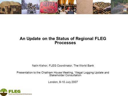 "An Update on the Status of Regional FLEG Processes Nalin Kishor, FLEG Coordinator, The World Bank Presentation to the Chatham House Meeting, ""Illegal Logging."