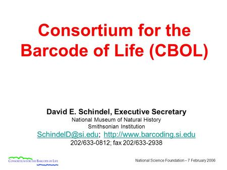 National Science Foundation – 7 February 2006 Consortium for the Barcode of Life (CBOL) David E. Schindel, Executive Secretary National Museum of Natural.