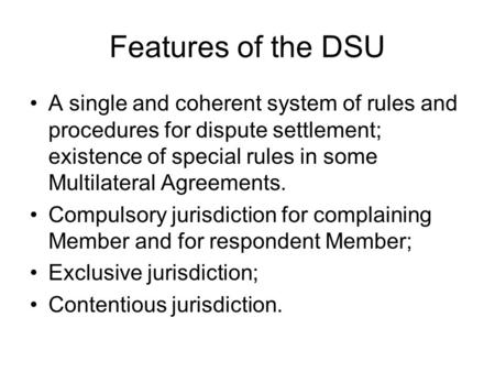 Features of the DSU A single and coherent system of rules and procedures for dispute settlement; existence of special rules in some Multilateral Agreements.