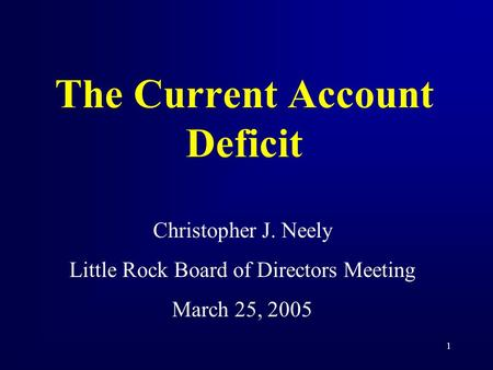 1 The Current Account Deficit Christopher J. Neely Little Rock Board of Directors Meeting March 25, 2005.
