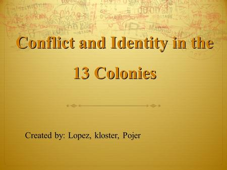 Conflict and Identity in the 13 Colonies Conflict and Identity in the 13 Colonies Created by: Lopez, kloster, Pojer.