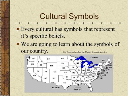 Cultural Symbols Every cultural has symbols that represent it's specific beliefs. We are going to learn about the symbols of our country. Our Country.