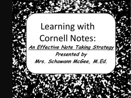 Learning with Cornell Notes: An Effective Note Taking Strategy Presented by Mrs. Schawann McGee, M.Ed.