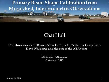 Primary Beam Shape Calibration from Mosaicked, Interferometric Observations Chat Hull Collaborators : Geoff Bower, Steve Croft, Peter Williams, Casey Law,