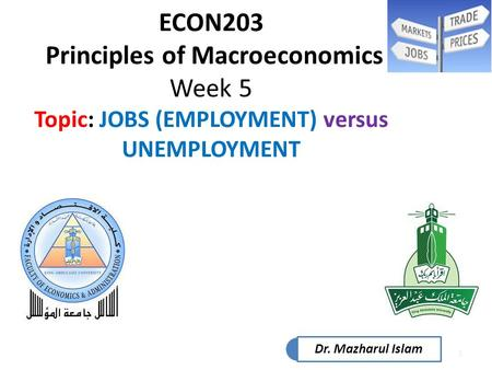 1 ECON203 Principles of Macroeconomics Week 5 Topic: JOBS (EMPLOYMENT) versus UNEMPLOYMENT Dr. Mazharul Islam.