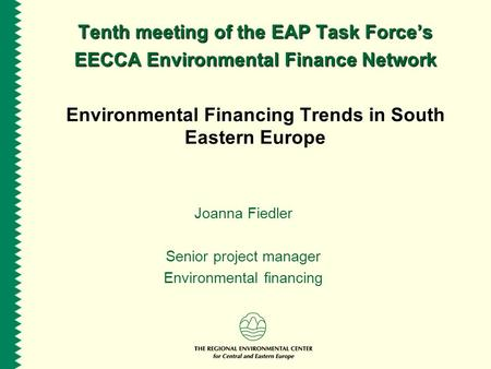 Tenth meeting of the EAP Task Force's EECCA Environmental Finance Network Environmental Financing Trends in South Eastern Europe Joanna Fiedler Senior.