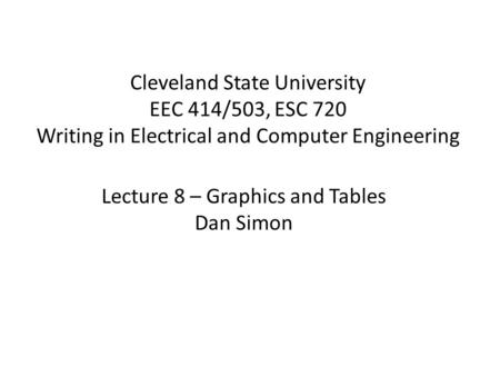 Cleveland State University EEC 414/503, ESC 720 Writing in Electrical and Computer Engineering Lecture 8 – Graphics and Tables Dan Simon.