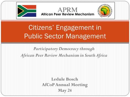 Participatory Democracy through African Peer Review Mechanism in South Africa Citizens' Engagement in Public Sector Management Ledule Bosch AfCoP Annual.