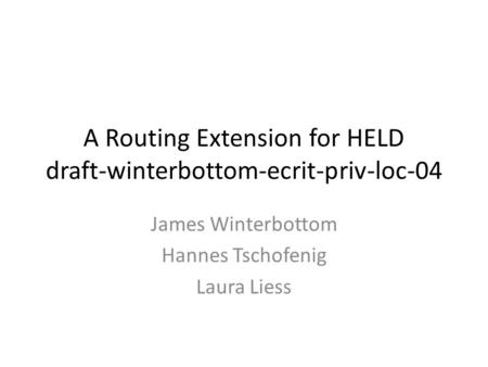 A Routing Extension for HELD draft-winterbottom-ecrit-priv-loc-04 James Winterbottom Hannes Tschofenig Laura Liess.