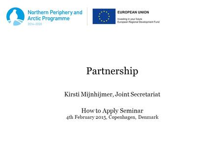 Partnership Kirsti Mijnhijmer, Joint Secretariat How to Apply Seminar 4th February 2015, Copenhagen, Denmark.