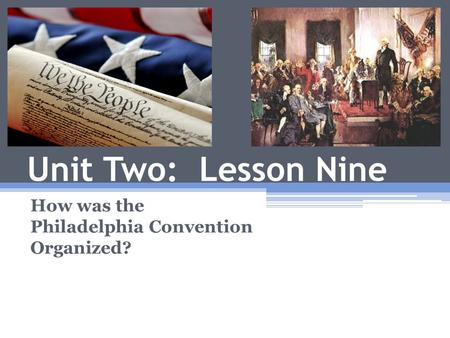 Unit Two: Lesson Nine How was the Philadelphia Convention Organized?