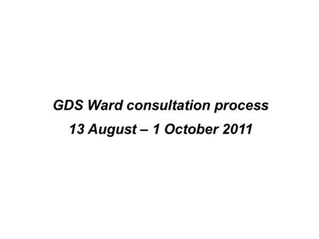 GDS Ward consultation process 13 August – 1 October 2011.