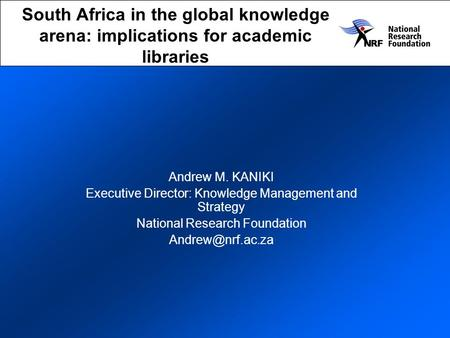 South Africa in the global knowledge arena: implications for academic libraries Andrew M. KANIKI Executive Director: Knowledge Management and Strategy.