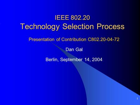 1 IEEE 802.20 Technology Selection Process Presentation of Contribution C802.20-04-72 Dan Gal Berlin, September 14, 2004.