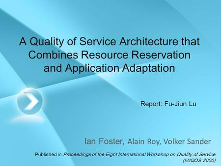 A Quality of Service Architecture that Combines Resource Reservation and Application Adaptation Ian Foster, Alain Roy, Volker Sander Report: Fu-Jiun Lu.