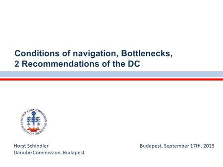 Horst Schindler Budapest, September 17th, 2013 Danube Commission, Budapest Conditions of navigation, Bottlenecks, 2 Recommendations of the DC.
