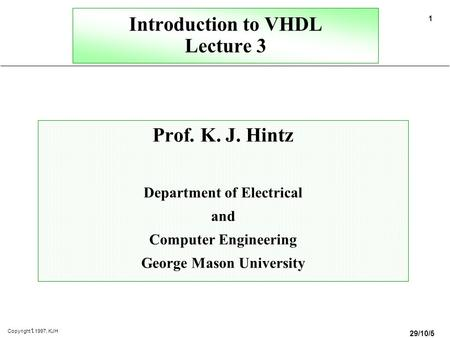 29/10/58 1 Copyright  1997, KJH Introduction to VHDL Lecture 3 Prof. K. J. Hintz Department of Electrical and Computer Engineering George Mason University.