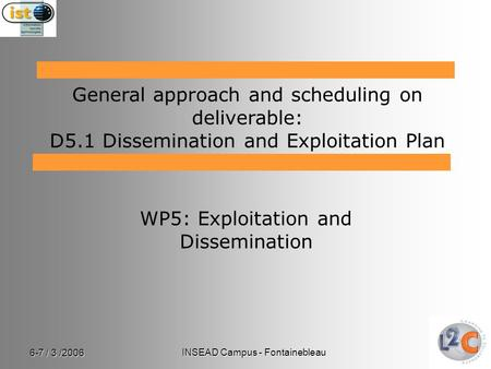 6-7 / 3 /2006 INSEAD Campus - Fontainebleau WP5: Exploitation and Dissemination General approach and scheduling on deliverable: D5.1 Dissemination and.