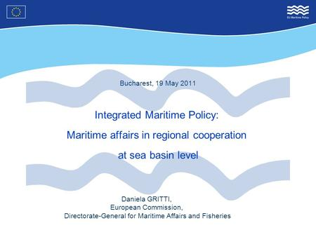 Bucharest, 19 May 2011 Integrated Maritime Policy: Maritime affairs in regional cooperation at sea basin level Daniela GRITTI, European Commission, Directorate-General.
