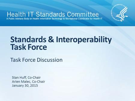 Task Force Discussion Standards & Interoperability Task Force Stan Huff, Co-Chair Arien Malec, Co-Chair January 30, 2015.
