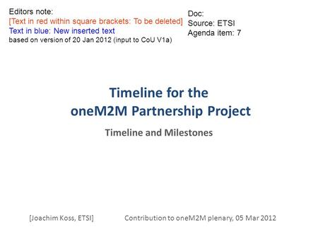 Timeline for the oneM2M Partnership Project Timeline and Milestones [Joachim Koss, ETSI] Contribution to oneM2M plenary, 05 Mar 2012 Doc: Source: ETSI.