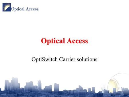 Optical Access OptiSwitch Carrier solutions. Introduction OptiSwitch introduction Chassis range Module range Software Features Applications.