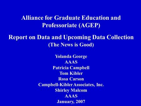 Alliance for Graduate Education and Professoriate (AGEP) Report on Data and Upcoming Data Collection (The News is Good) Yolanda George AAAS Patricia Campbell.