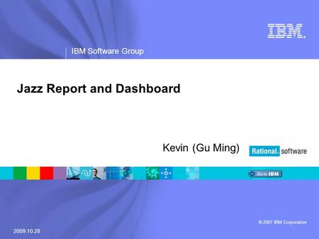 ® IBM Software Group © 2007 IBM Corporation Jazz Report and Dashboard Kevin (Gu Ming) 2009.10.28.
