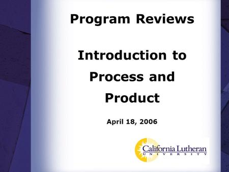 Program Reviews Introduction to Process and Product April 18, 2006.