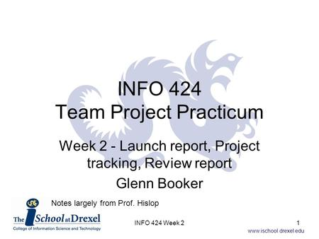 Www.ischool.drexel.edu INFO 424 Team Project Practicum Week 2 - Launch report, Project tracking, Review report Glenn Booker Notes largely from Prof. Hislop.