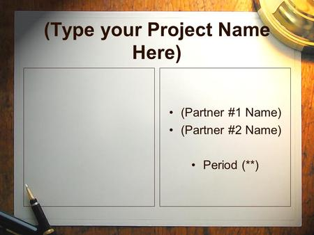 (Type your Project Name Here) (Partner #1 Name) (Partner #2 Name) Period (**) (Partner #1 Name) (Partner #2 Name) Period (**)