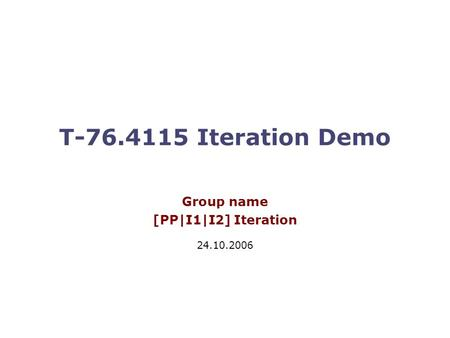 T-76.4115 Iteration Demo Group name [PP|I1|I2] Iteration 24.10.2006.