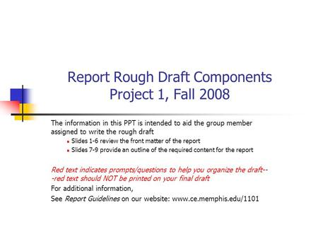 Report Rough Draft Components Project 1, Fall 2008 The information in this PPT is intended to aid the group member assigned to write the rough draft Slides.