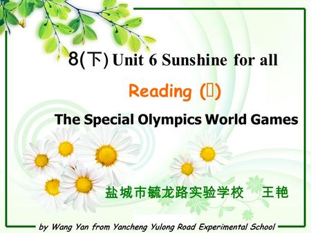 By Wang Yan from Yancheng Yulong Road Experimental School 8( 下 ) Unit 6 Sunshine for all Reading ( Ⅰ ) 盐城市毓龙路实验学校 王艳 The Special Olympics World Games.