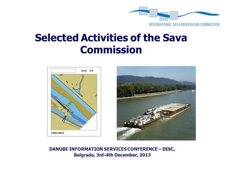 Selected Activities of the Sava Commission DANUBE INFORMATION SERVICES CONFERENCE – DISC, Belgrade, 3rd-4th December, 2013.